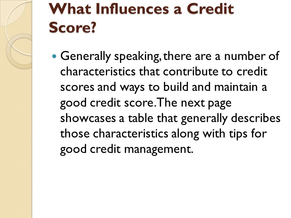 What Influences a Credit Score? Generally speaking, there are a number of characteristics that contribute to credit scores and ways to build and maint