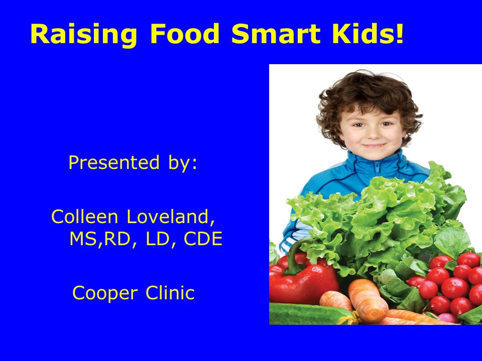 Raising Food Smart Kids! Presented by: Colleen Loveland, MS,RD, LD, CDE Cooper Clinic