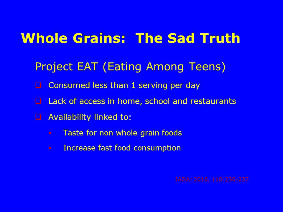 Whole Grains: The Sad Truth Project EAT (Eating Among Teens)  Consumed less than 1 serving per day  Lack of access in home, school and restaurants  Availability linked to:  Taste for non whole grain foods  Increase fast food consumption JADA: 2010, 110:230-237