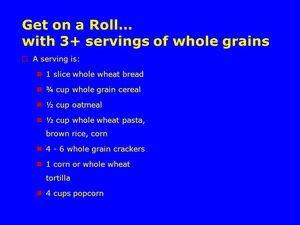 Get on a Roll… with 3+ servings of whole grains  A serving is: 1 slice whole wheat bread ¾ cup whole grain cereal ½ cup oatmeal ½ cup whole wheat pasta, brown rice, corn 4 - 6 whole grain crackers 1 corn or whole wheat tortilla 4 cups popcorn