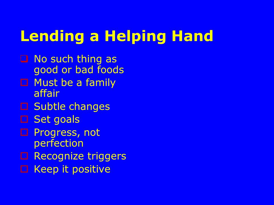 Lending a Helping Hand  No such thing as good or bad foods  Must be a family affair  Subtle changes  Set goals  Progress, not perfection  Recognize triggers  Keep it positive