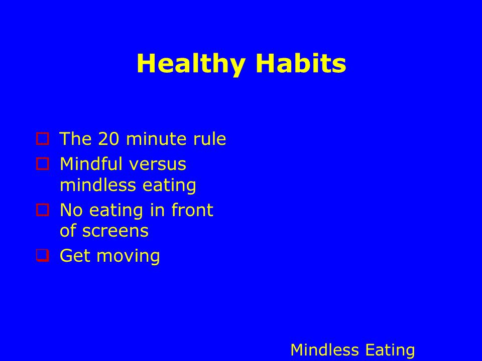 Healthy Habits  The 20 minute rule  Mindful versus mindless eating  No eating in front of screens  Get moving Mindless Eating