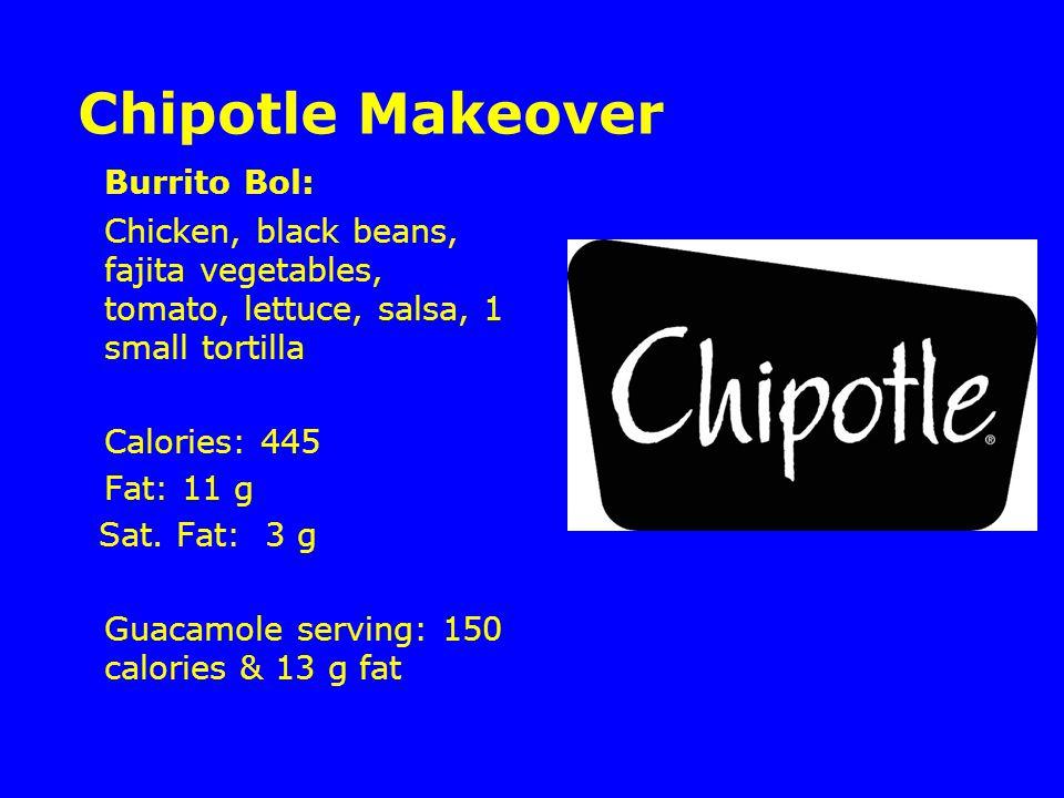 Chipotle Makeover Burrito Bol: Chicken, black beans, fajita vegetables, tomato, lettuce, salsa, 1 small tortilla Calories: 445 Fat: 11 g Sat.