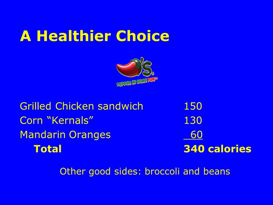 A Healthier Choice Grilled Chicken sandwich150 Corn Kernals 130 Mandarin Oranges 60 Total340 calories Other good sides: broccoli and beans