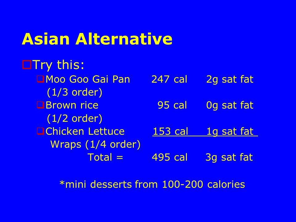 Asian Alternative  Try this:  Moo Goo Gai Pan 247 cal 2g sat fat (1/3 order)  Brown rice 95 cal 0g sat fat (1/2 order)  Chicken Lettuce 153 cal 1g sat fat Wraps (1/4 order) Total = 495 cal 3g sat fat *mini desserts from 100-200 calories