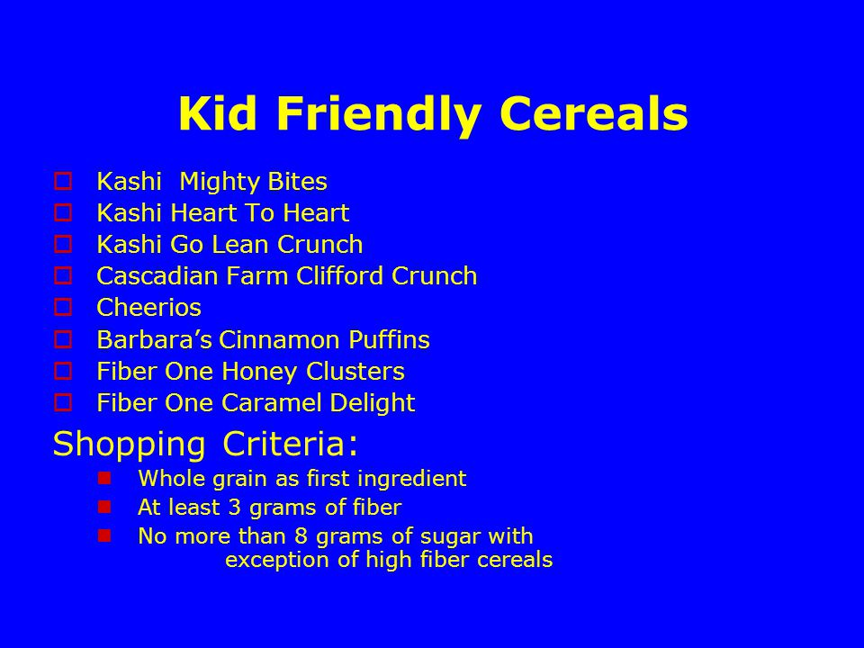 Kid Friendly Cereals  Kashi Mighty Bites  Kashi Heart To Heart  Kashi Go Lean Crunch  Cascadian Farm Clifford Crunch  Cheerios  Barbara's Cinnamon Puffins  Fiber One Honey Clusters  Fiber One Caramel Delight Shopping Criteria : Whole grain as first ingredient At least 3 grams of fiber No more than 8 grams of sugar with exception of high fiber cereals