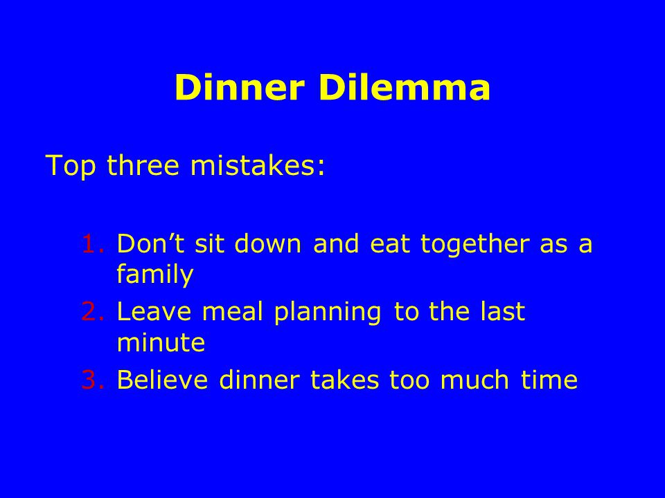 Dinner Dilemma Top three mistakes: 1.Don't sit down and eat together as a family 2.Leave meal planning to the last minute 3.Believe dinner takes too much time