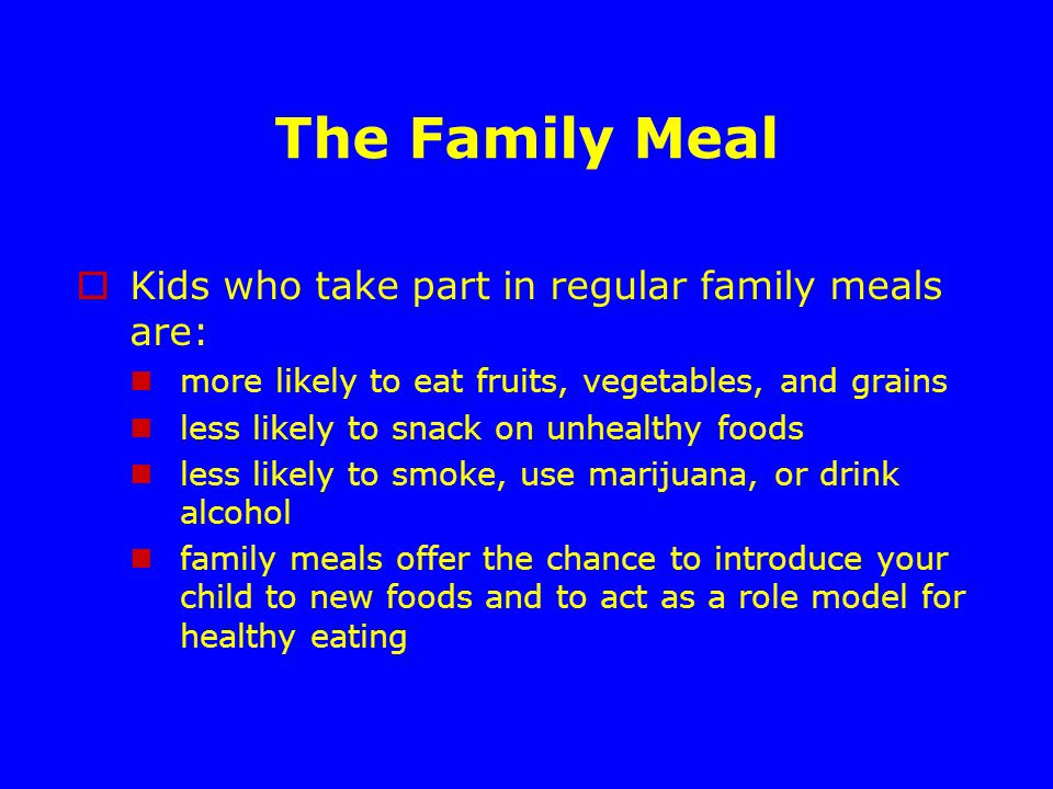 The Family Meal  Kids who take part in regular family meals are: more likely to eat fruits, vegetables, and grains less likely to snack on unhealthy foods less likely to smoke, use marijuana, or drink alcohol family meals offer the chance to introduce your child to new foods and to act as a role model for healthy eating