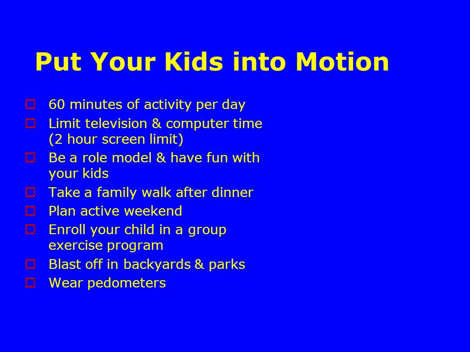 Put Your Kids into Motion  60 minutes of activity per day  Limit television & computer time (2 hour screen limit)  Be a role model & have fun with your kids  Take a family walk after dinner  Plan active weekend  Enroll your child in a group exercise program  Blast off in backyards & parks  Wear pedometers