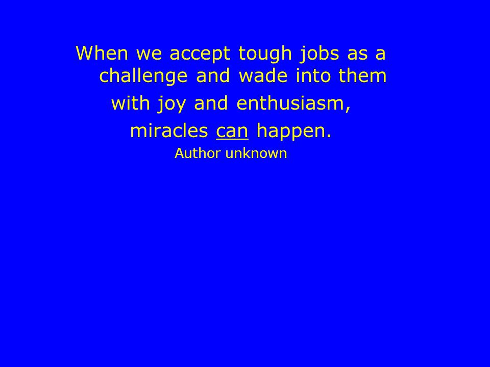 When we accept tough jobs as a challenge and wade into them with joy and enthusiasm, miracles can happen.