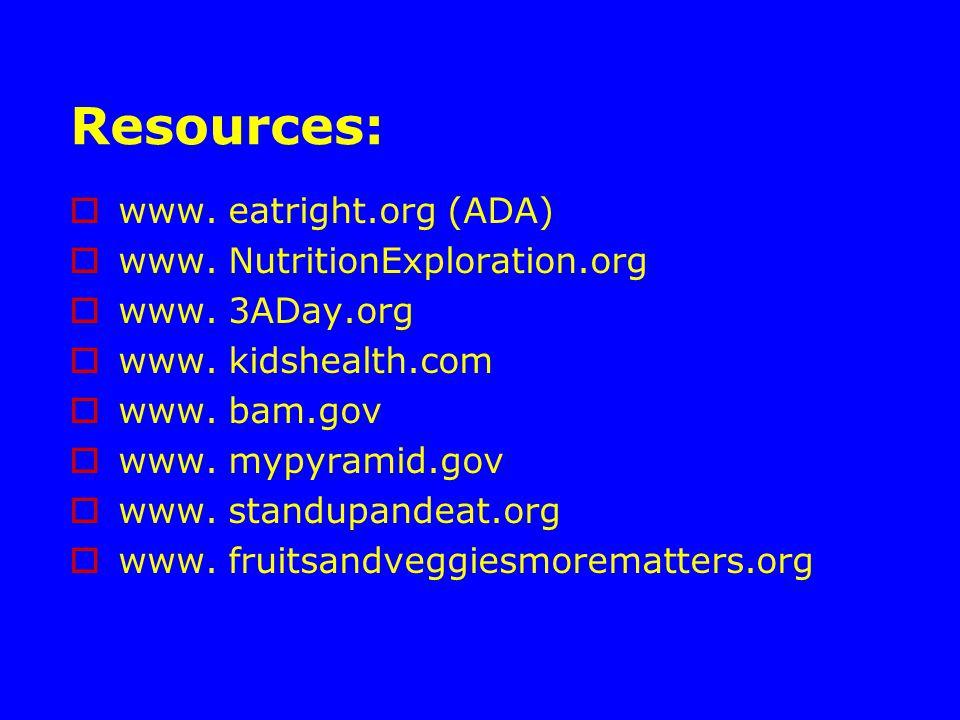 Resources:  www. eatright.org (ADA)  www. NutritionExploration.org  www.