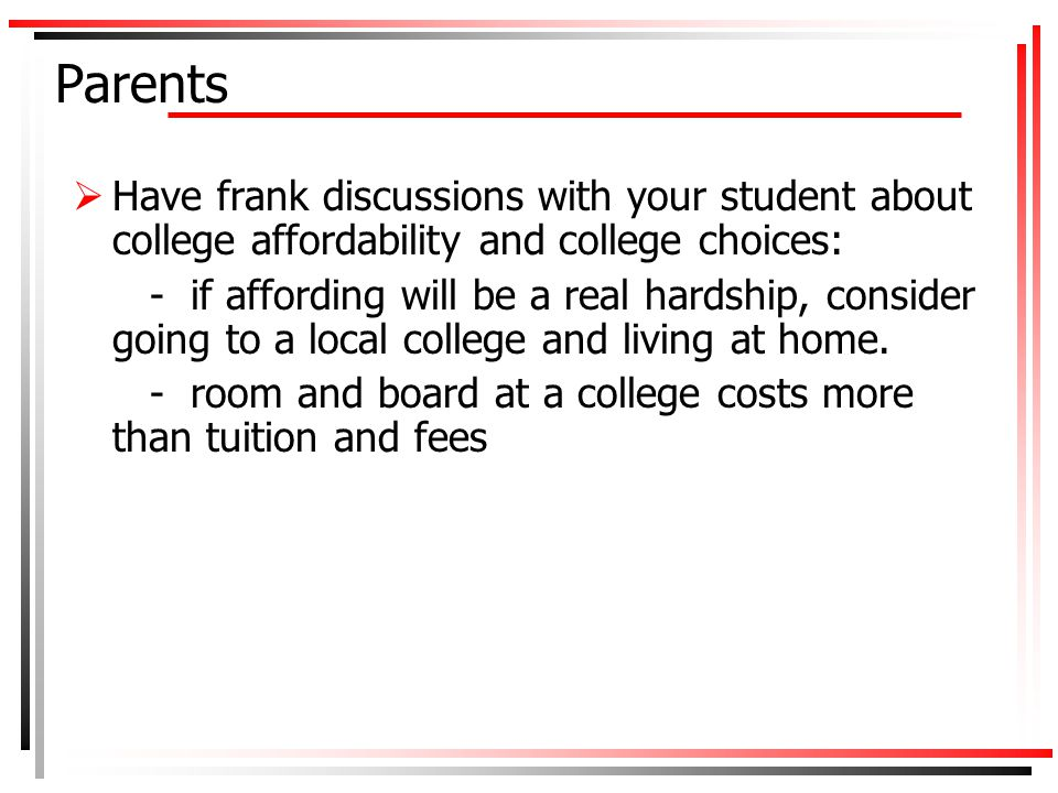 Parents  Have frank discussions with your student about college affordability and college choices: - if affording will be a real hardship, consider going to a local college and living at home.