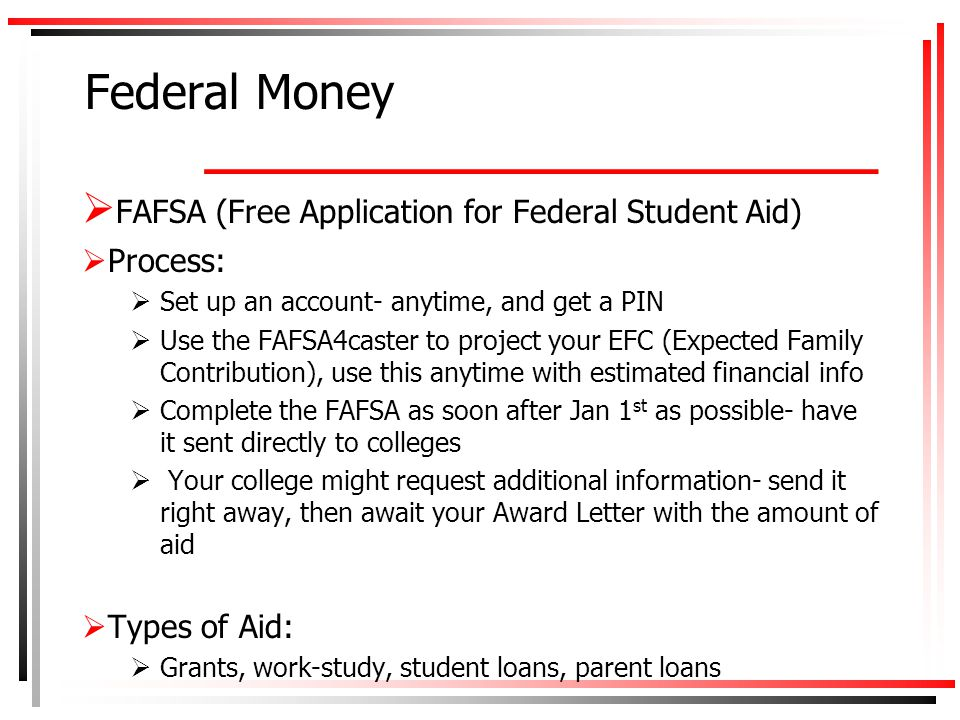 Types of Federal Aid  Pell Grants- up to $5635/year (2013) depending on need based on EFC  Work Study- based on availability at the college  Student loans- either subsidized or unsubsidized  TEACH Grant- up to $4000/year if you plan to teach in a high need field in an area servicing low income families  Parent loans- low interest loans  After submitted- family and college will receive a report with the EFC- then the college will send an Award Letter outlining what aid is offered.