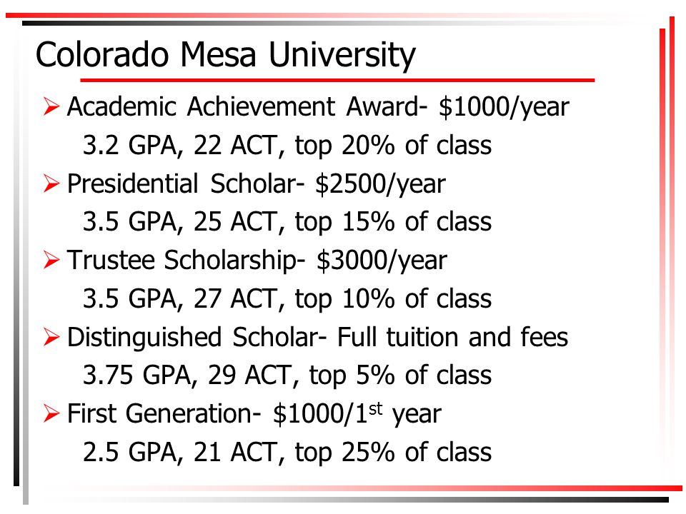 Colorado Mesa University  Academic Achievement Award- $1000/year 3.2 GPA, 22 ACT, top 20% of class  Presidential Scholar- $2500/year 3.5 GPA, 25 ACT, top 15% of class  Trustee Scholarship- $3000/year 3.5 GPA, 27 ACT, top 10% of class  Distinguished Scholar- Full tuition and fees 3.75 GPA, 29 ACT, top 5% of class  First Generation- $1000/1 st year 2.5 GPA, 21 ACT, top 25% of class