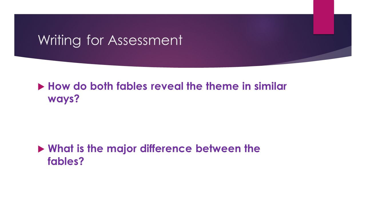Writing for Assessment  How do both fables reveal the theme in similar ways?  What is the major difference between the fables?