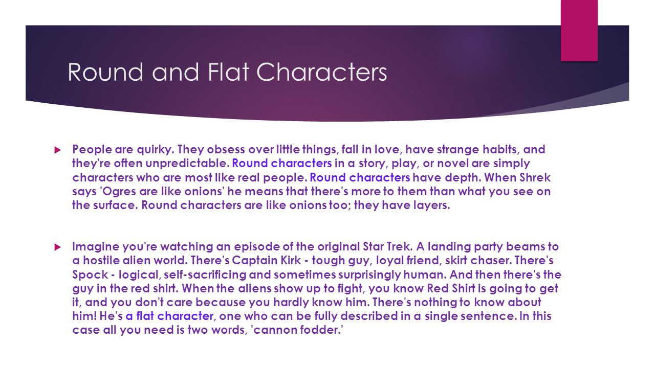 Round and Flat Characters  People are quirky. They obsess over little things, fall in love, have strange habits, and they're often unpredictable. Rou