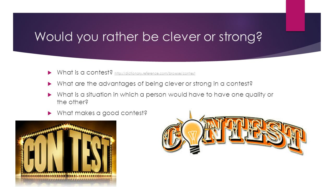 Would you rather be clever or strong?  What is a contest? http://dictionary.reference.com/browse/contest http://dictionary.reference.com/browse/conte