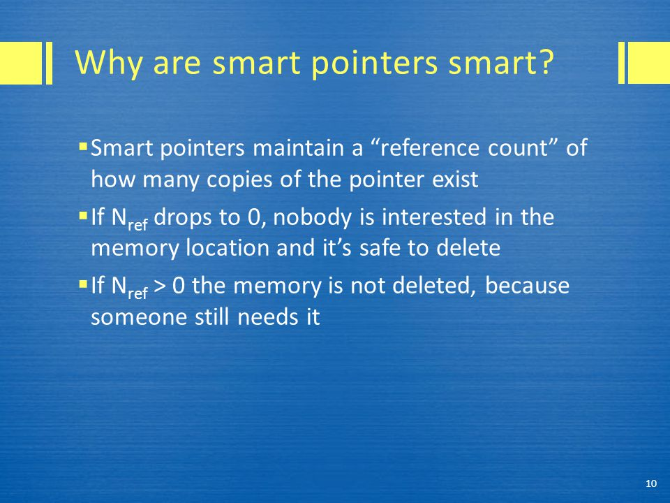 "Why are smart pointers smart?  Smart pointers maintain a ""reference count"" of how many copies of the pointer exist  If N ref drops to 0, nobody is i"