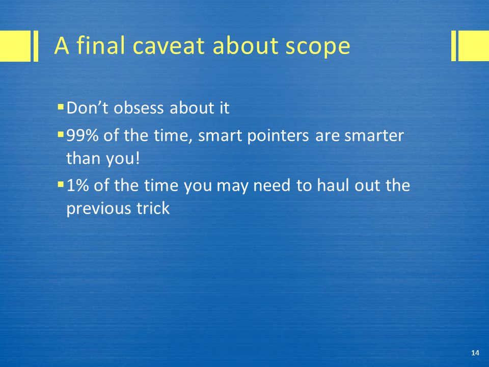 A final caveat about scope  Don't obsess about it  99% of the time, smart pointers are smarter than you!  1% of the time you may need to haul out t