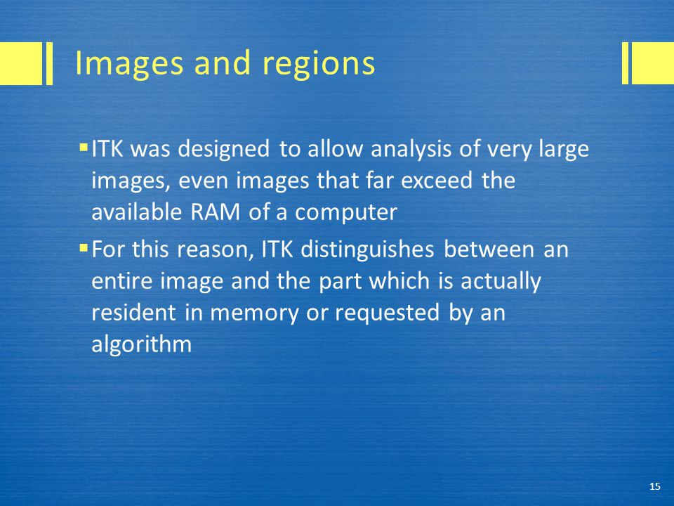 Images and regions  ITK was designed to allow analysis of very large images, even images that far exceed the available RAM of a computer  For this reason, ITK distinguishes between an entire image and the part which is actually resident in memory or requested by an algorithm 15