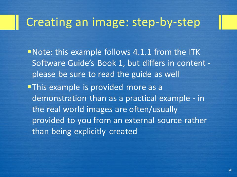 Creating an image: step-by-step  Note: this example follows 4.1.1 from the ITK Software Guide's Book 1, but differs in content - please be sure to read the guide as well  This example is provided more as a demonstration than as a practical example - in the real world images are often/usually provided to you from an external source rather than being explicitly created 20