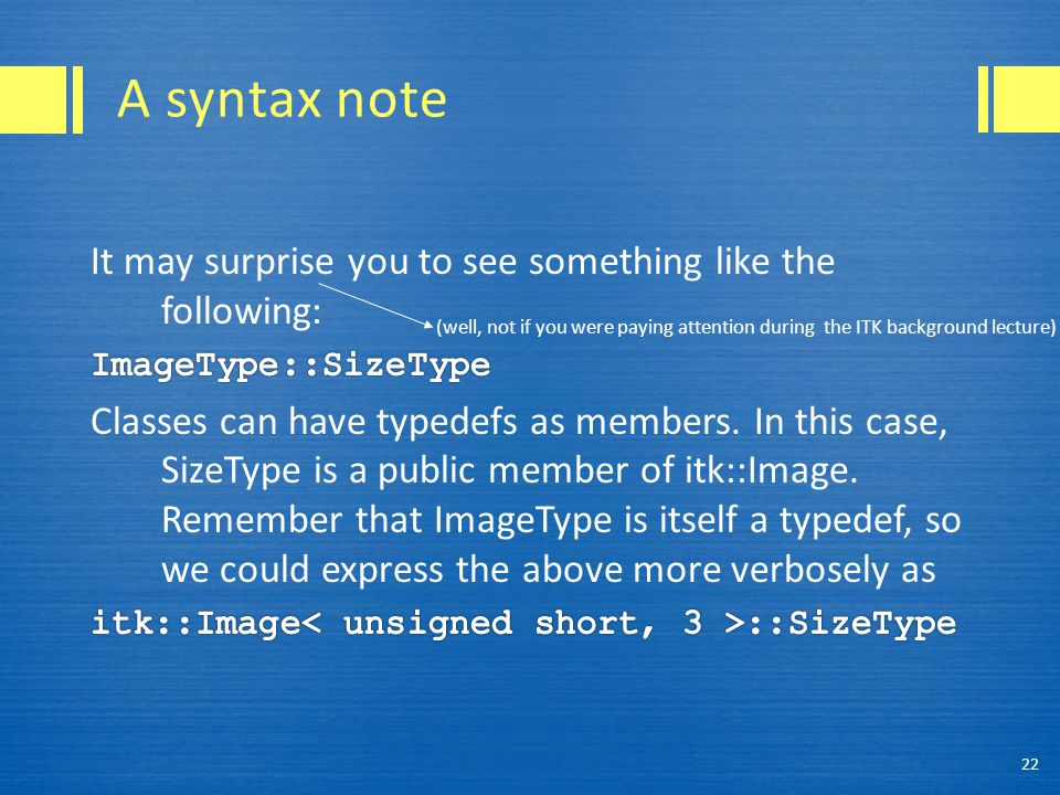 A syntax note 22 (well, not if you were paying attention during the ITK background lecture)