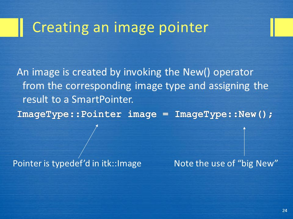 "Creating an image pointer 24 Pointer is typedef'd in itk::ImageNote the use of ""big New"""