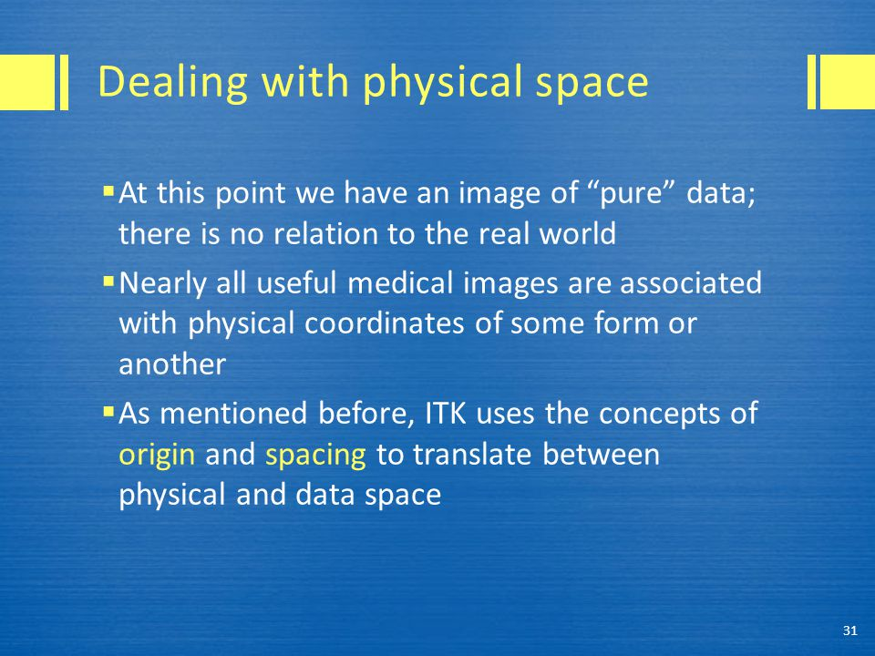 Dealing with physical space  At this point we have an image of pure data; there is no relation to the real world  Nearly all useful medical images are associated with physical coordinates of some form or another  As mentioned before, ITK uses the concepts of origin and spacing to translate between physical and data space 31