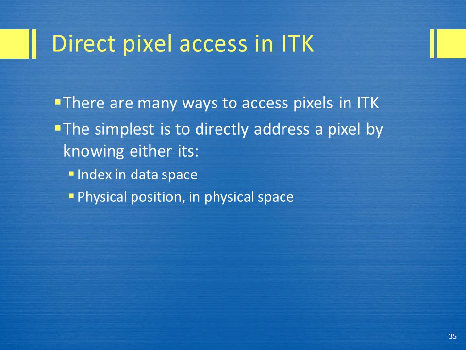 Direct pixel access in ITK  There are many ways to access pixels in ITK  The simplest is to directly address a pixel by knowing either its:  Index