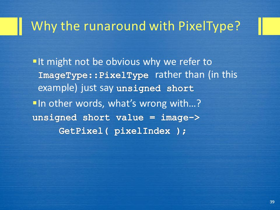 Why the runaround with PixelType 39