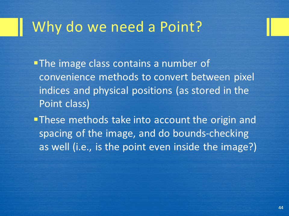Why do we need a Point?  The image class contains a number of convenience methods to convert between pixel indices and physical positions (as stored