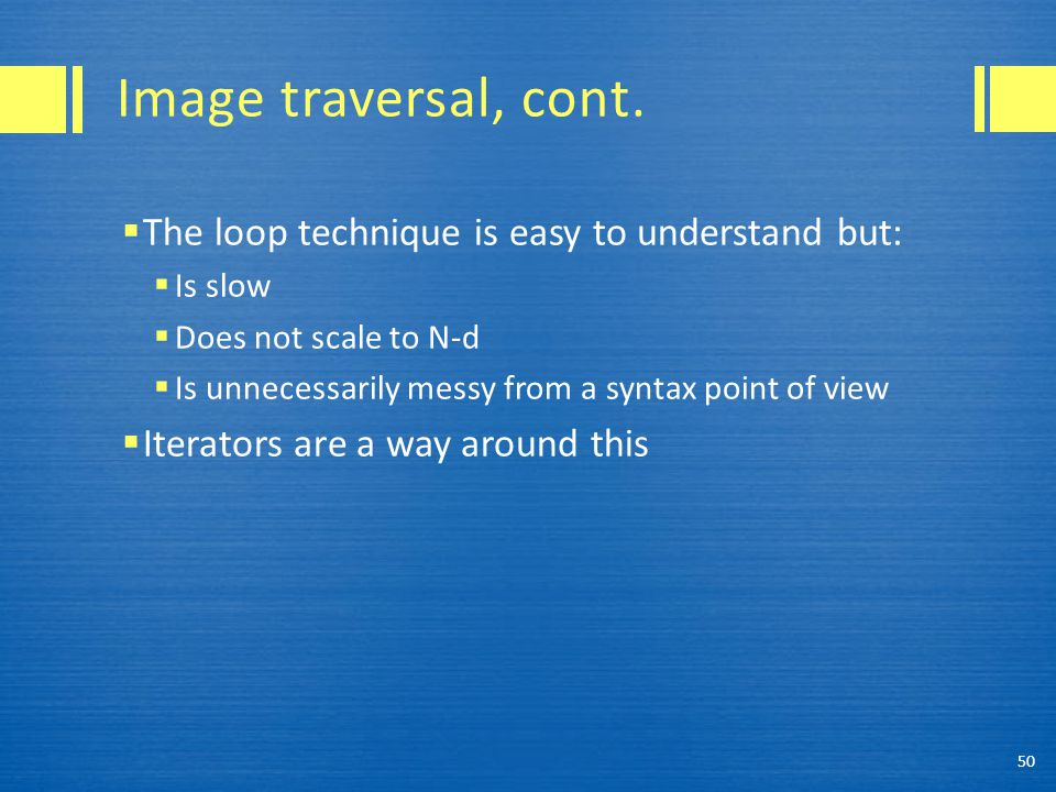 Image traversal, cont.  The loop technique is easy to understand but:  Is slow  Does not scale to N-d  Is unnecessarily messy from a syntax point