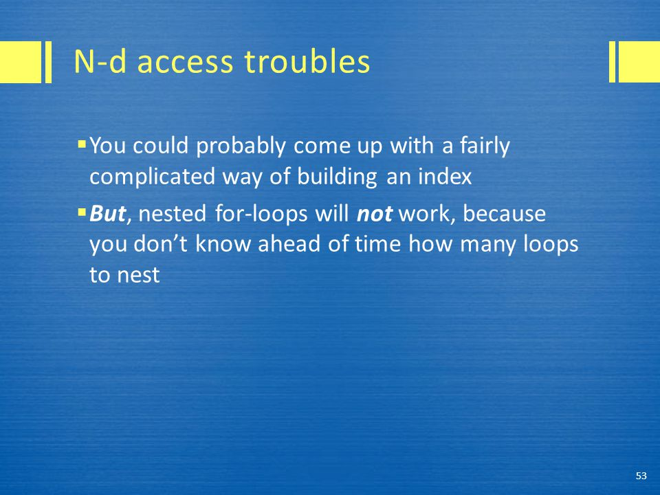 N-d access troubles  You could probably come up with a fairly complicated way of building an index  But, nested for-loops will not work, because you don't know ahead of time how many loops to nest 53