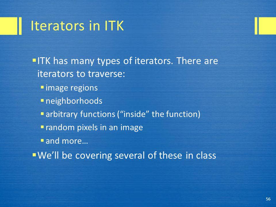 Iterators in ITK  ITK has many types of iterators.