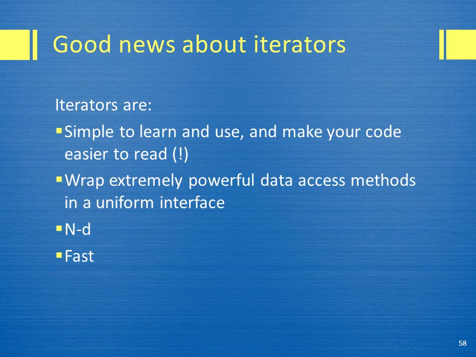 Good news about iterators Iterators are:  Simple to learn and use, and make your code easier to read (!)  Wrap extremely powerful data access methods in a uniform interface  N-d  Fast 58