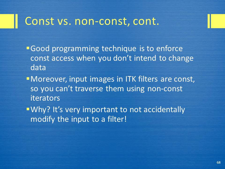 Const vs. non-const, cont.  Good programming technique is to enforce const access when you don't intend to change data  Moreover, input images in IT