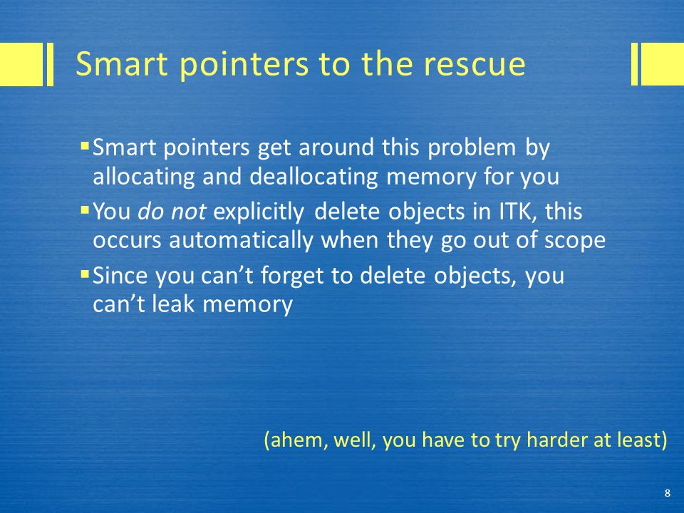 Smart pointers to the rescue  Smart pointers get around this problem by allocating and deallocating memory for you  You do not explicitly delete obj