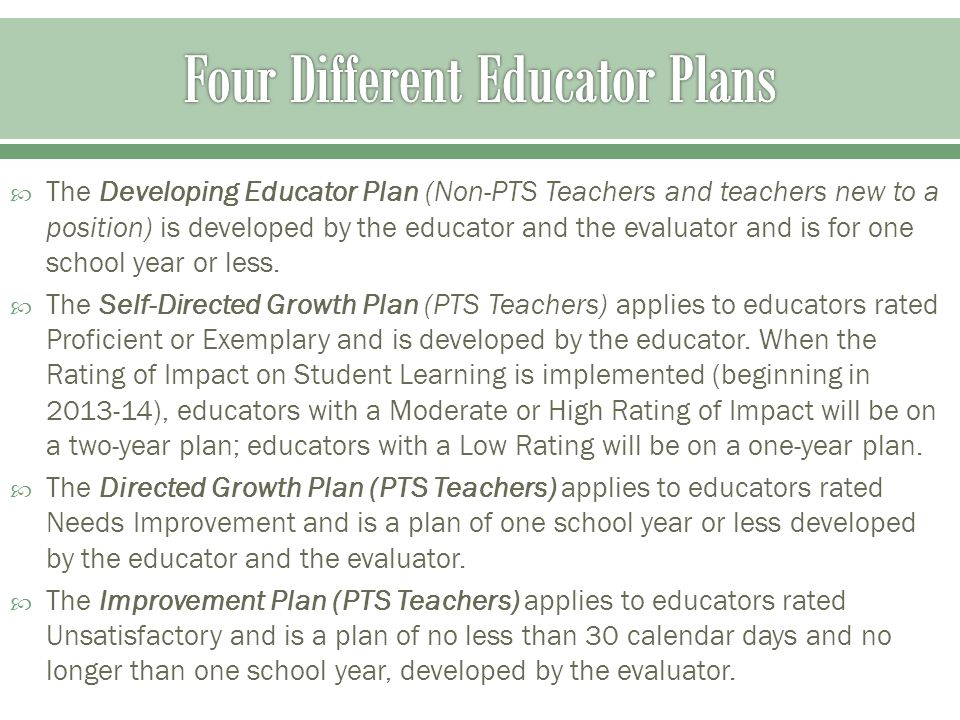  The Developing Educator Plan (Non-PTS Teachers and teachers new to a position) is developed by the educator and the evaluator and is for one school year or less.