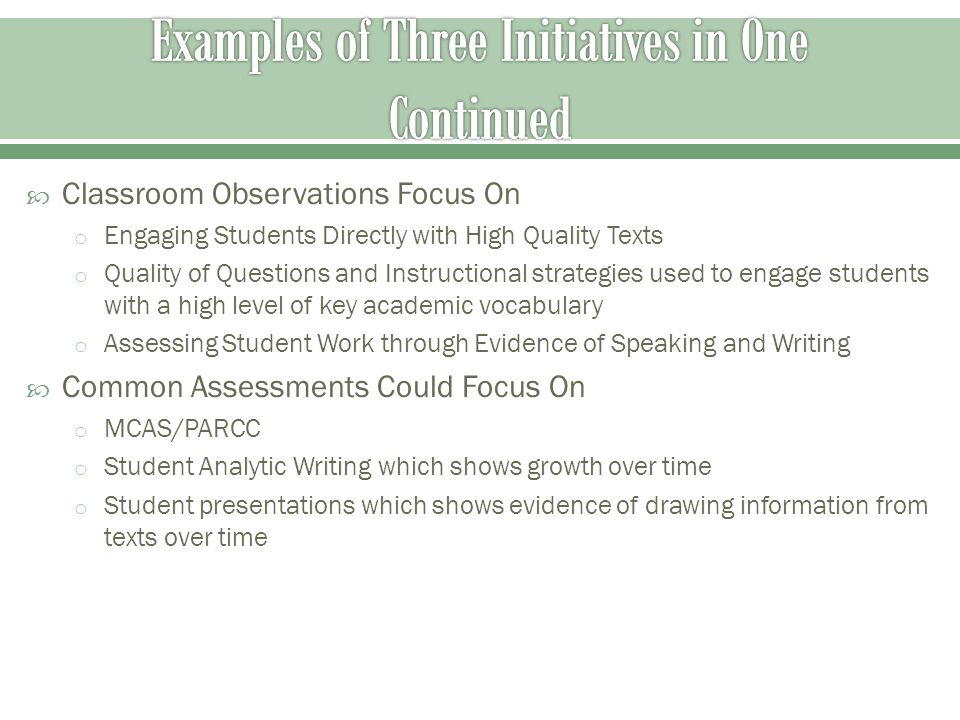  Classroom Observations Focus On o Engaging Students Directly with High Quality Texts o Quality of Questions and Instructional strategies used to engage students with a high level of key academic vocabulary o Assessing Student Work through Evidence of Speaking and Writing  Common Assessments Could Focus On o MCAS/PARCC o Student Analytic Writing which shows growth over time o Student presentations which shows evidence of drawing information from texts over time