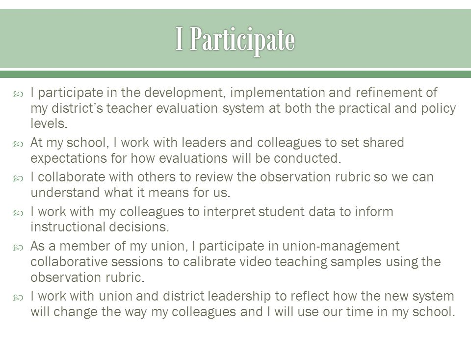  I participate in the development, implementation and refinement of my district's teacher evaluation system at both the practical and policy levels.
