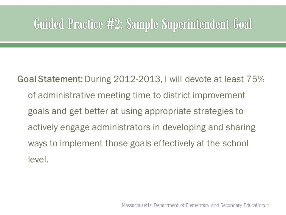 64 Goal Statement: During 2012-2013, I will devote at least 75% of administrative meeting time to district improvement goals and get better at using appropriate strategies to actively engage administrators in developing and sharing ways to implement those goals effectively at the school level.