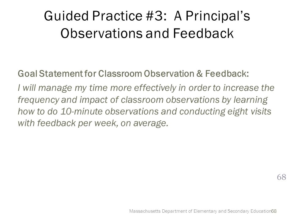 68 Goal Statement for Classroom Observation & Feedback: I will manage my time more effectively in order to increase the frequency and impact of classroom observations by learning how to do 10-minute observations and conducting eight visits with feedback per week, on average.