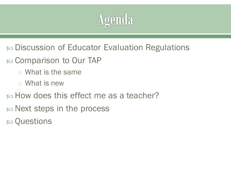  Discussion of Educator Evaluation Regulations  Comparison to Our TAP o What is the same o What is new  How does this effect me as a teacher.