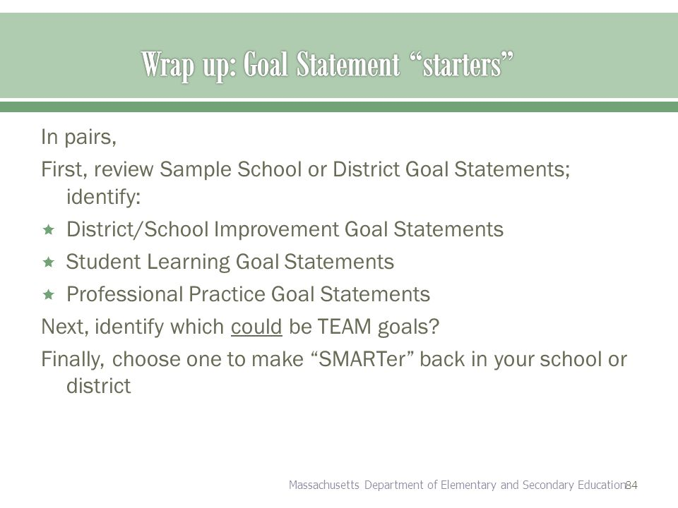 84 In pairs, First, review Sample School or District Goal Statements; identify:  District/School Improvement Goal Statements  Student Learning Goal Statements  Professional Practice Goal Statements Next, identify which could be TEAM goals.