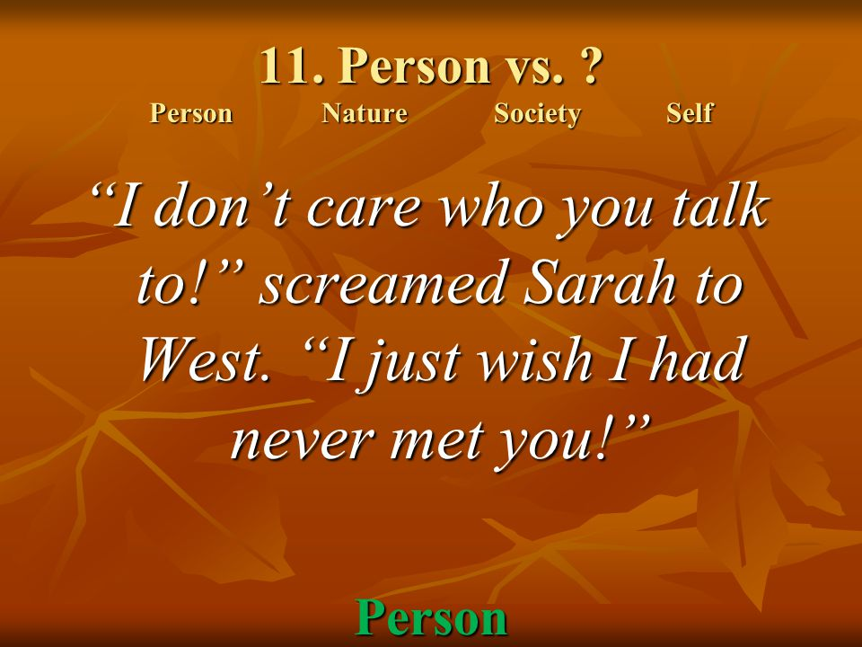 "11. Person vs. ? PersonNatureSocietySelf ""I don't care who you talk to!"" screamed Sarah to West. ""I just wish I had never met you!"" Person"