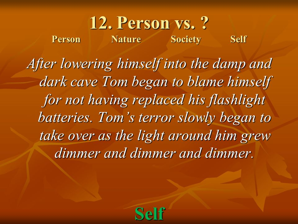 12. Person vs. ? PersonNatureSocietySelf After lowering himself into the damp and dark cave Tom began to blame himself for not having replaced his fla