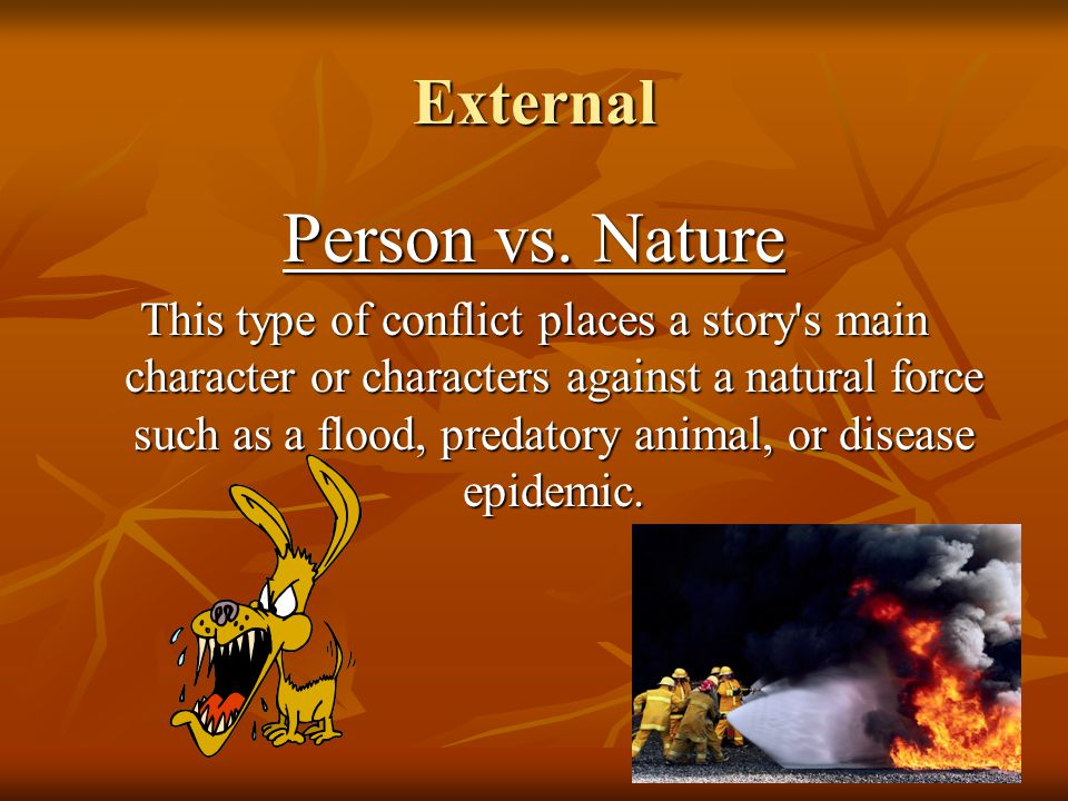 External Person vs. Nature This type of conflict places a story's main character or characters against a natural force such as a flood, predatory anim