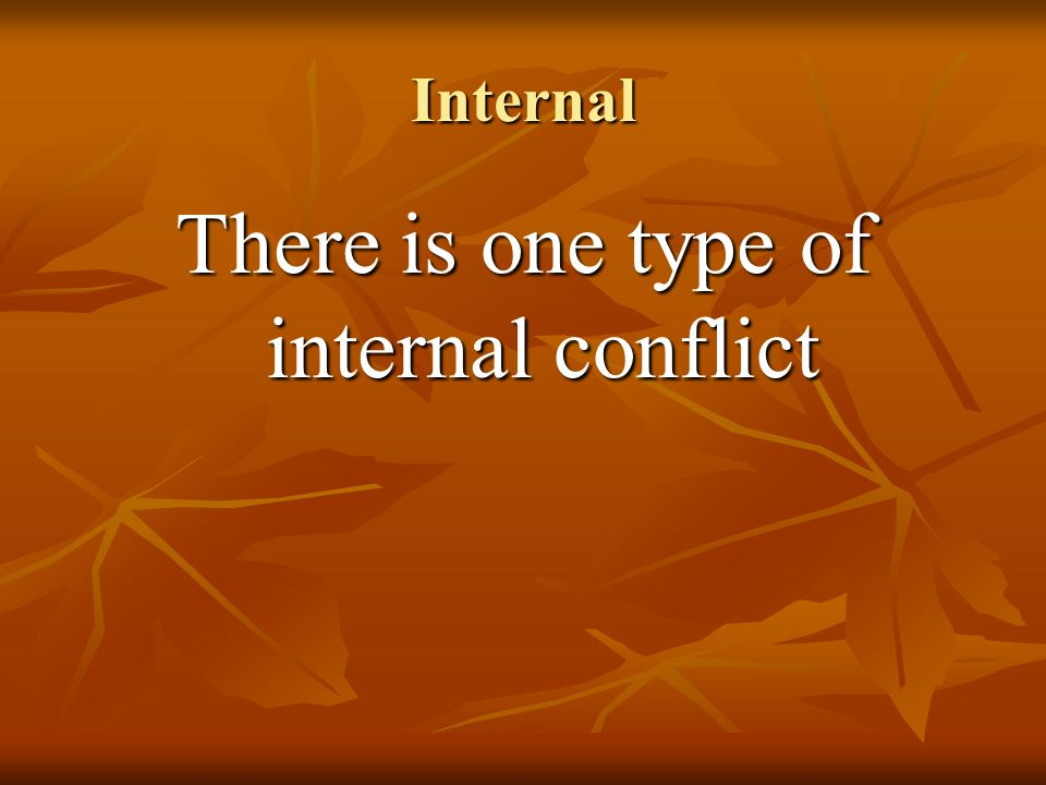 Internal There is one type of internal conflict