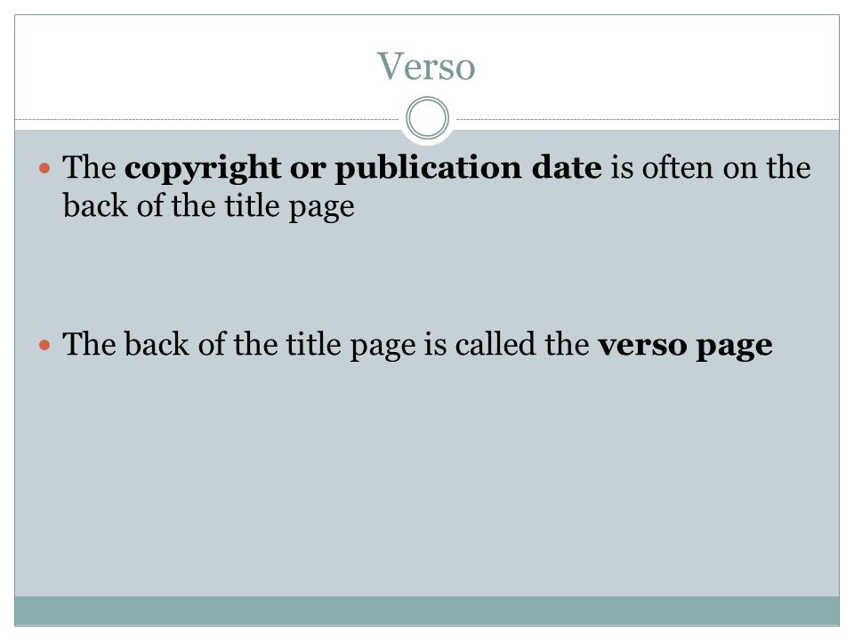 Verso The copyright or publication date is often on the back of the title page The back of the title page is called the verso page