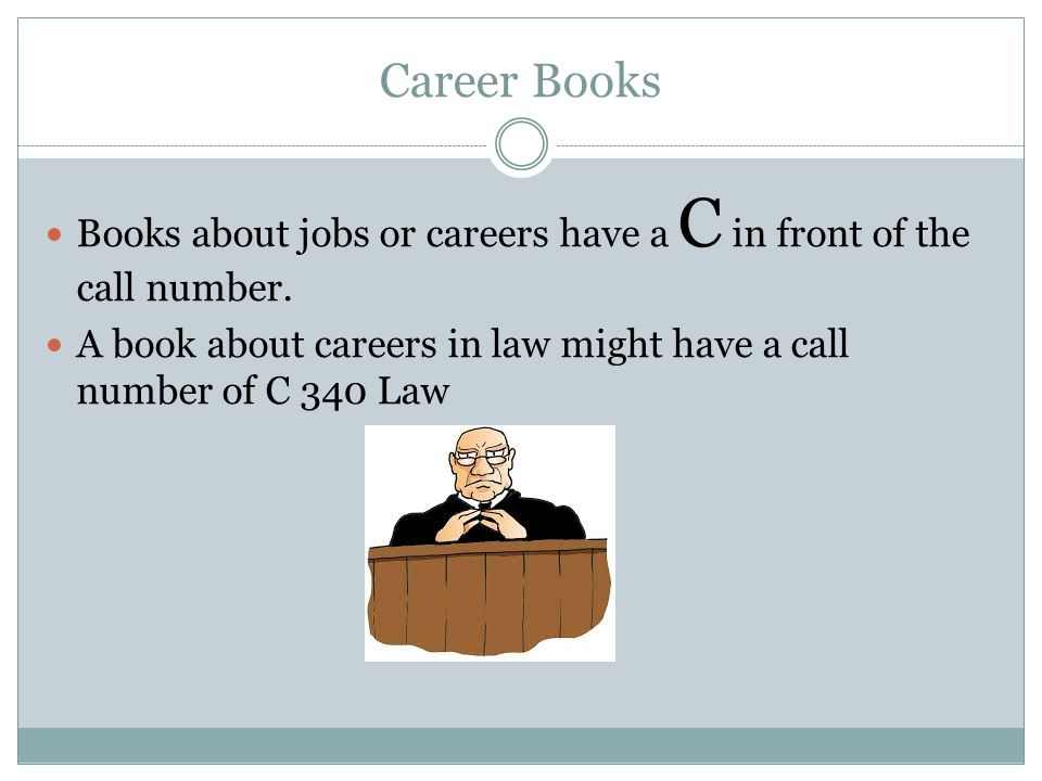 Career Books Books about jobs or careers have a C in front of the call number. A book about careers in law might have a call number of C 340 Law